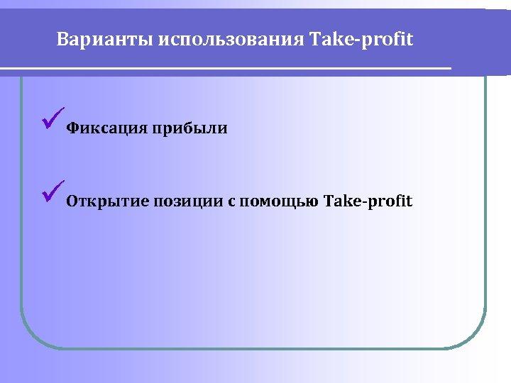 Варианты использования Take-profit üФиксация прибыли üОткрытие позиции с помощью Take-profit