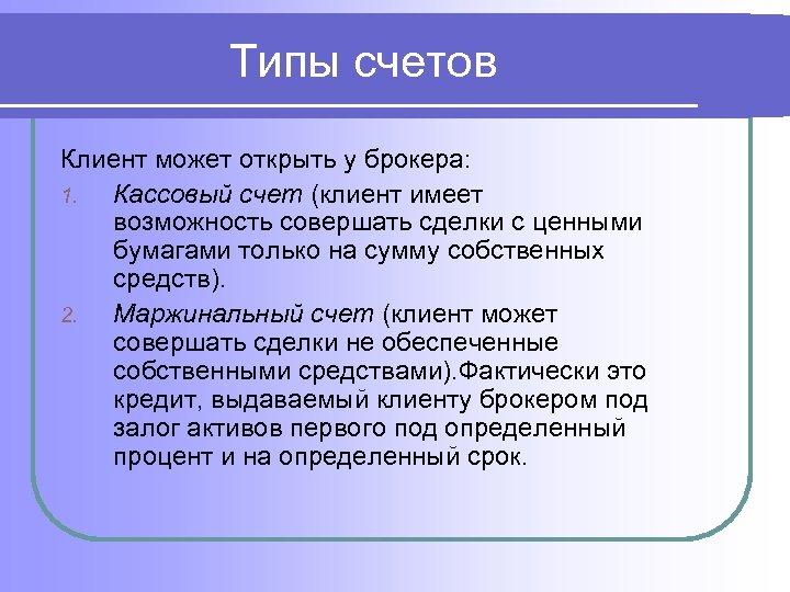 Типы счетов Клиент может открыть у брокера: 1. Кассовый счет (клиент имеет возможность совершать