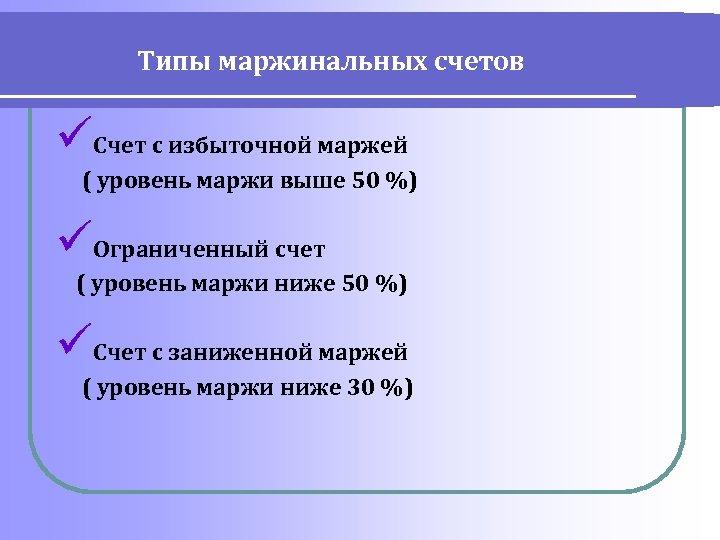 Типы маржинальных счетов üСчет с избыточной маржей ( уровень маржи выше 50 %) üОграниченный