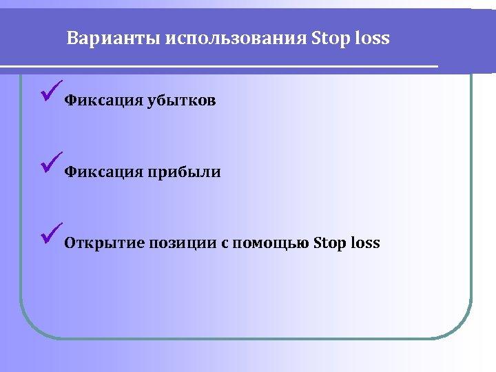 Варианты использования Stop loss üФиксация убытков üФиксация прибыли üОткрытие позиции с помощью Stop loss
