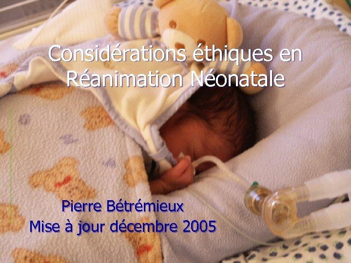 Considérations éthiques en Réanimation Néonatale Pierre Bétrémieux Mise à jour décembre 2005