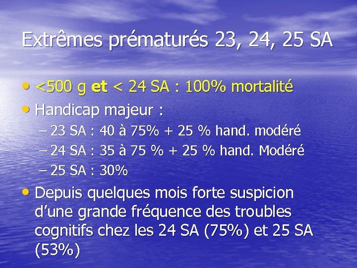 Extrêmes prématurés 23, 24, 25 SA • <500 g et < 24 SA :