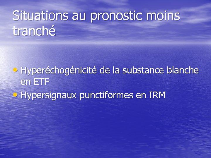Situations au pronostic moins tranché • Hyperéchogénicité de la substance blanche en ETF •