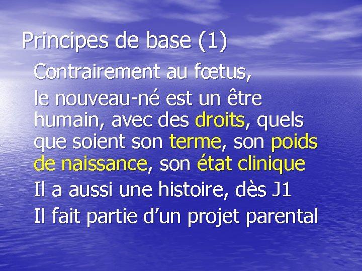Principes de base (1) Contrairement au fœtus, le nouveau-né est un être humain, avec