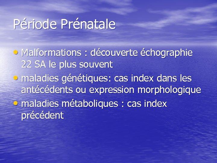 Période Prénatale • Malformations : découverte échographie 22 SA le plus souvent • maladies