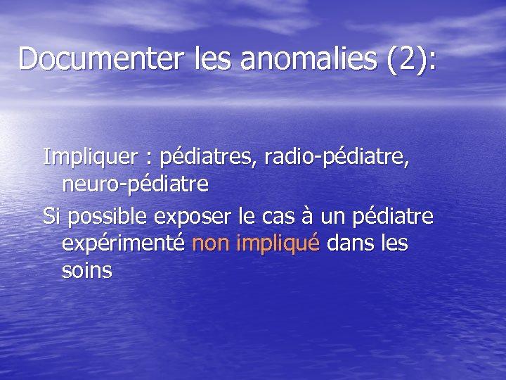Documenter les anomalies (2): Impliquer : pédiatres, radio-pédiatre, neuro-pédiatre Si possible exposer le cas
