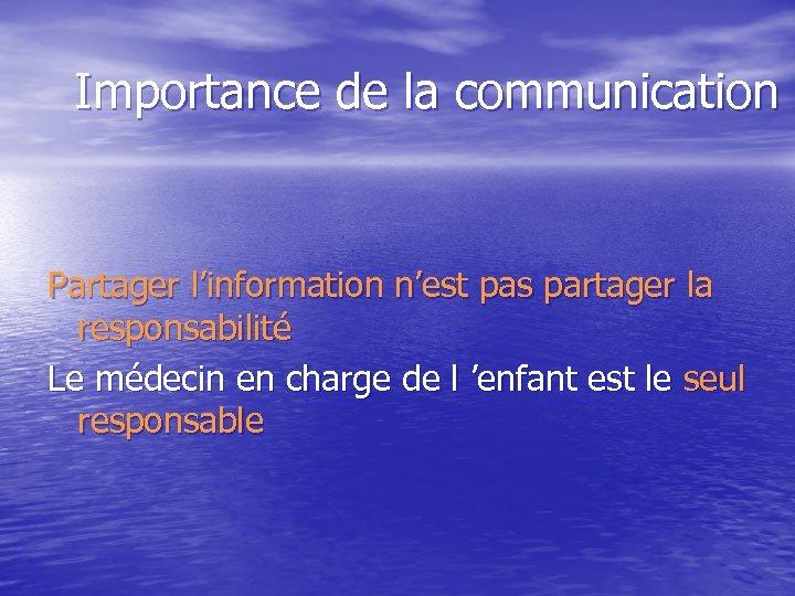 Importance de la communication Partager l'information n'est pas partager la responsabilité Le médecin en