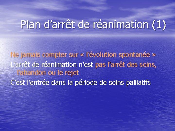 Plan d'arrêt de réanimation (1) Ne jamais compter sur « l'évolution spontanée » L'arrêt