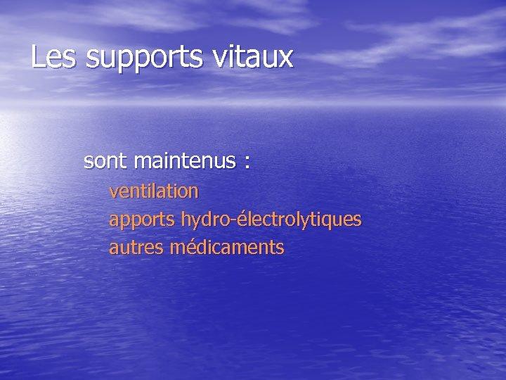 Les supports vitaux sont maintenus : ventilation apports hydro-électrolytiques autres médicaments