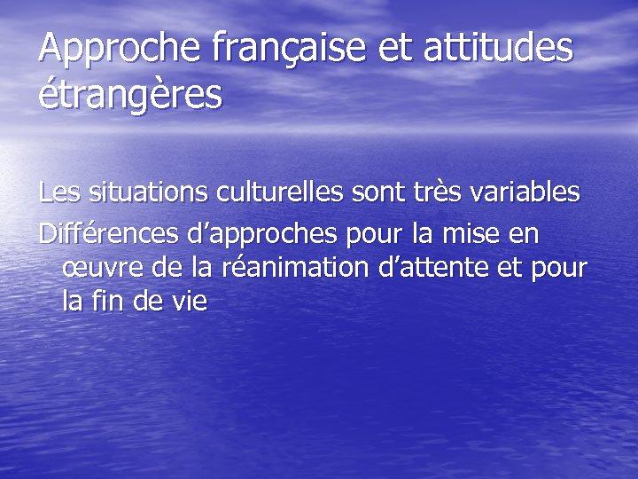 Approche française et attitudes étrangères Les situations culturelles sont très variables Différences d'approches pour