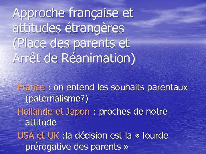 Approche française et attitudes étrangères (Place des parents et Arrêt de Réanimation) France :