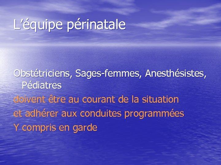 L'équipe périnatale Obstétriciens, Sages-femmes, Anesthésistes, Pédiatres doivent être au courant de la situation et