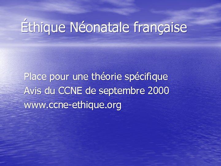 Éthique Néonatale française Place pour une théorie spécifique Avis du CCNE de septembre 2000