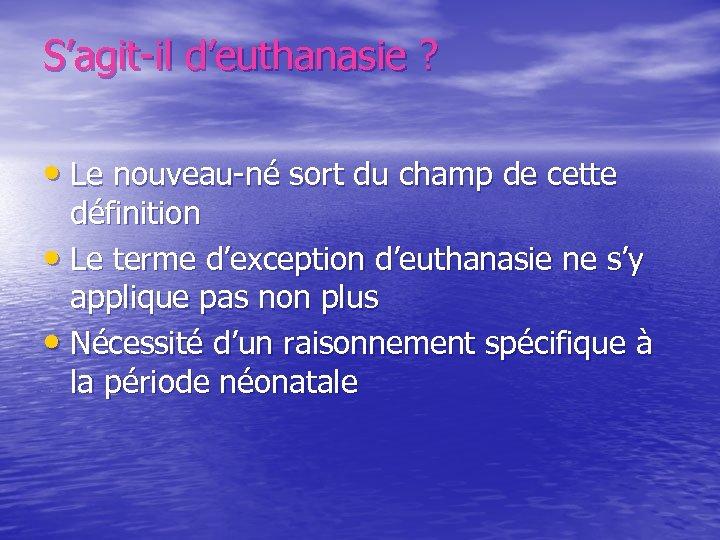 S'agit-il d'euthanasie ? • Le nouveau-né sort du champ de cette définition • Le