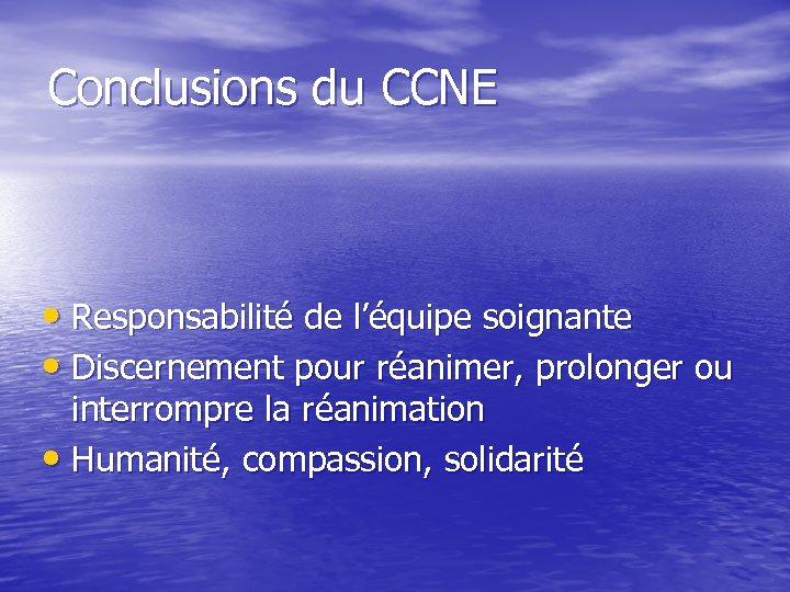 Conclusions du CCNE • Responsabilité de l'équipe soignante • Discernement pour réanimer, prolonger ou
