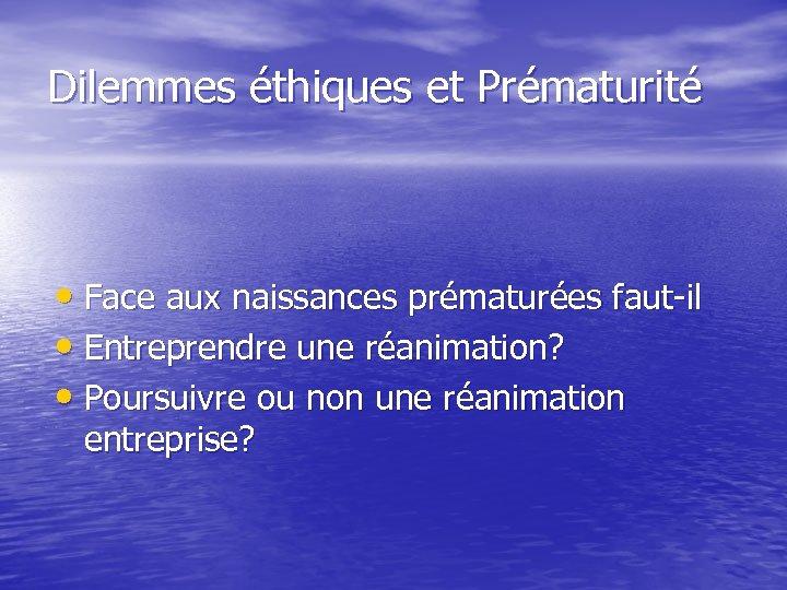 Dilemmes éthiques et Prématurité • Face aux naissances prématurées faut-il • Entreprendre une réanimation?