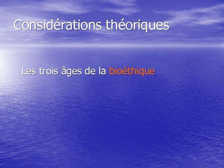 Considérations théoriques Les trois âges de la bioéthique