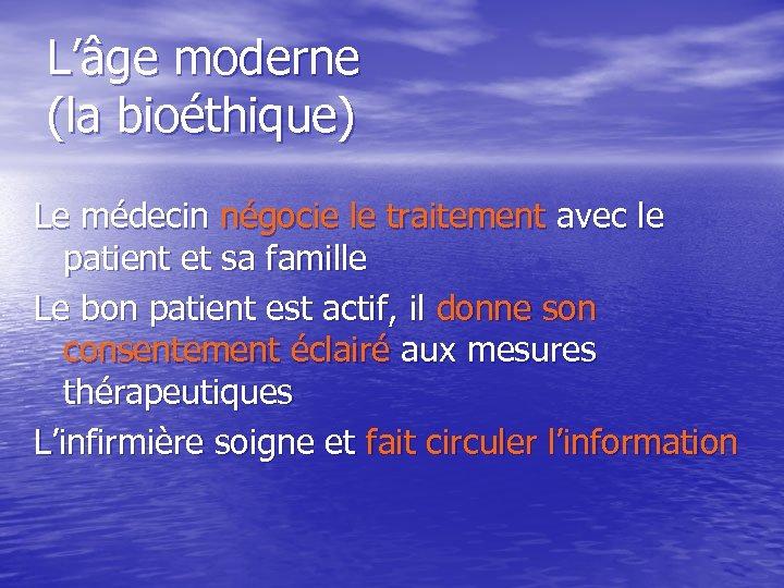 L'âge moderne (la bioéthique) Le médecin négocie le traitement avec le patient et sa