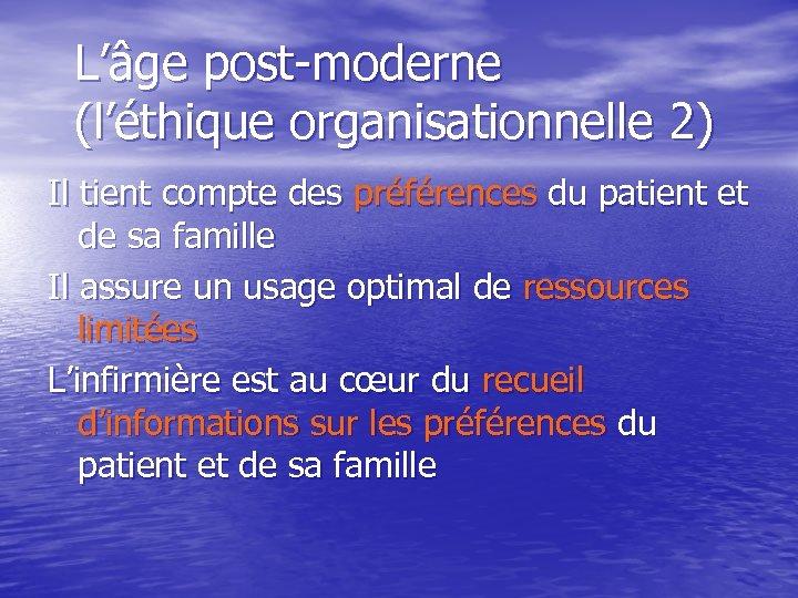 L'âge post-moderne (l'éthique organisationnelle 2) Il tient compte des préférences du patient et de
