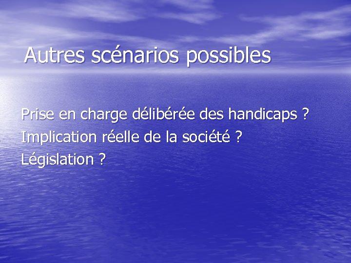 Autres scénarios possibles Prise en charge délibérée des handicaps ? Implication réelle de la