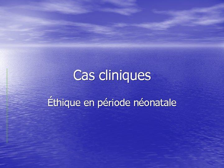 Cas cliniques Éthique en période néonatale