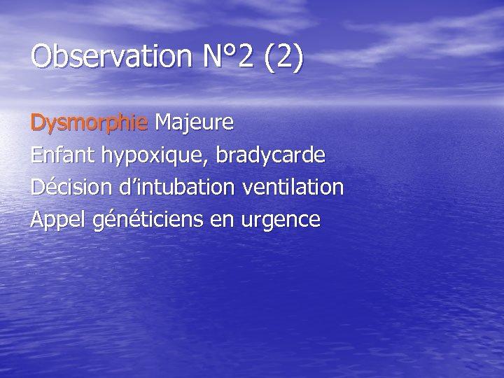 Observation N° 2 (2) Dysmorphie Majeure Enfant hypoxique, bradycarde Décision d'intubation ventilation Appel généticiens