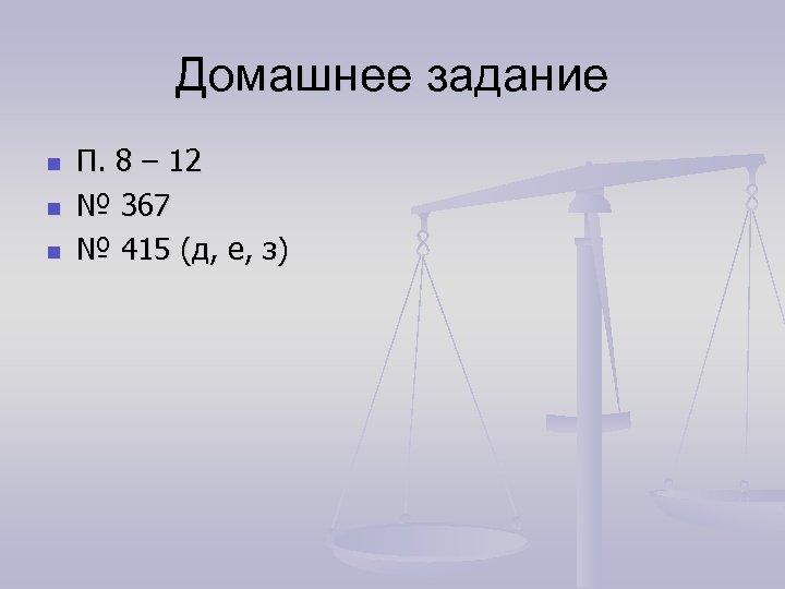 Домашнее задание n n n П. 8 – 12 № 367 № 415 (д,