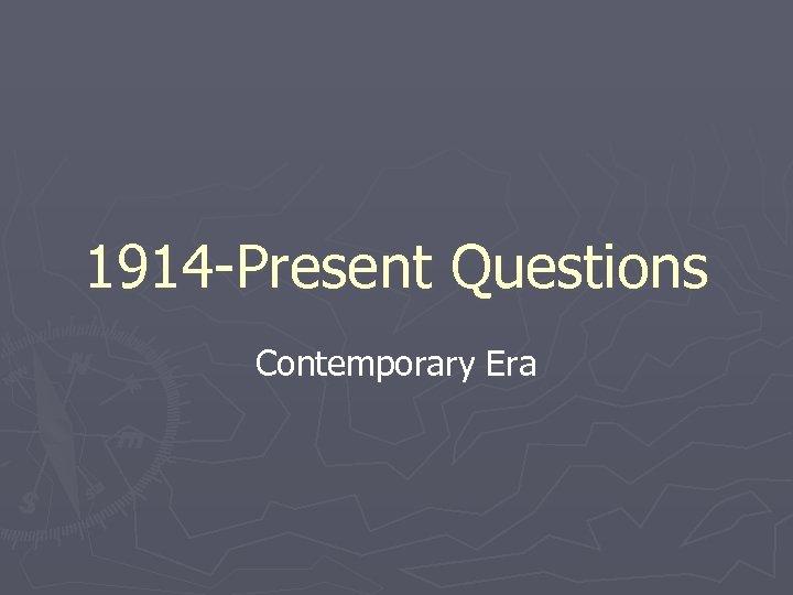 1914 -Present Questions Contemporary Era