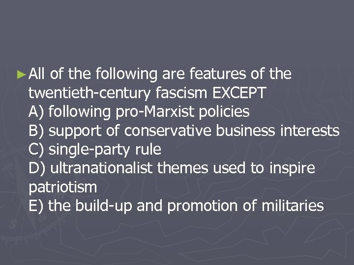 ► All of the following are features of the twentieth-century fascism EXCEPT A) following