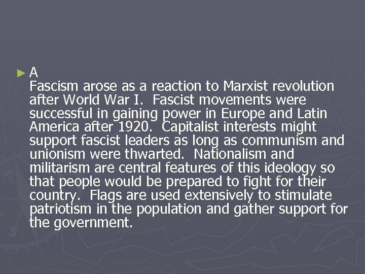 ►A Fascism arose as a reaction to Marxist revolution after World War I. Fascist