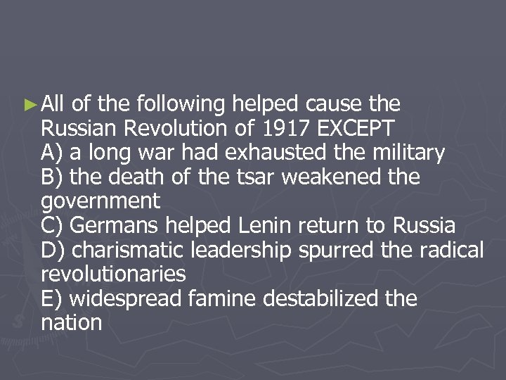 ► All of the following helped cause the Russian Revolution of 1917 EXCEPT A)