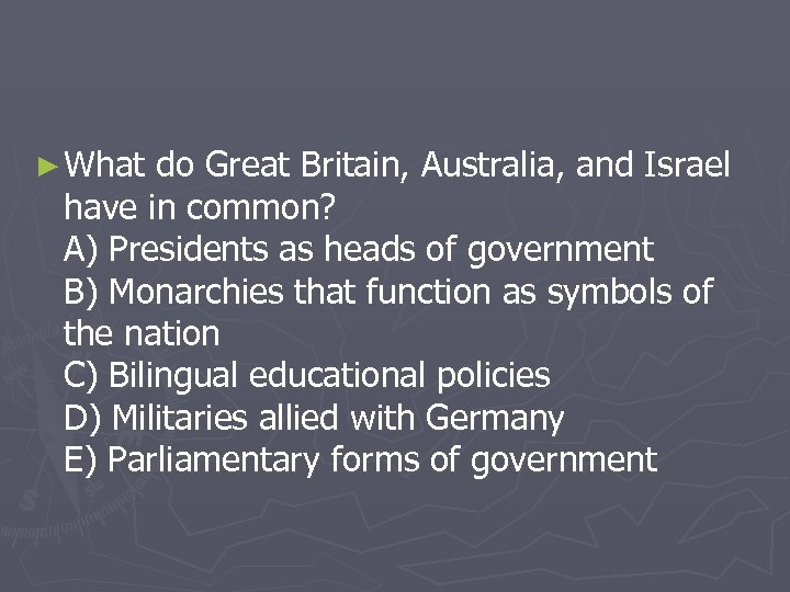 ► What do Great Britain, Australia, and Israel have in common? A) Presidents as