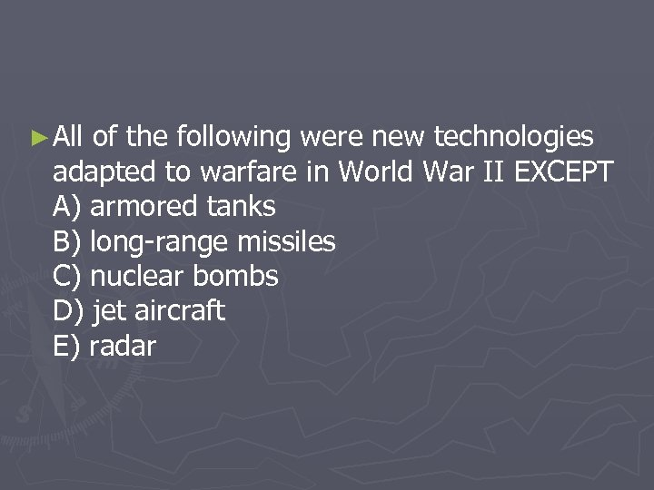 ► All of the following were new technologies adapted to warfare in World War