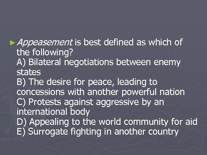 ► Appeasement is best defined as which of the following? A) Bilateral negotiations between