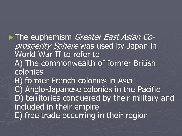 euphemism Greater East Asian Coprosperity Sphere was used by Japan in World War II