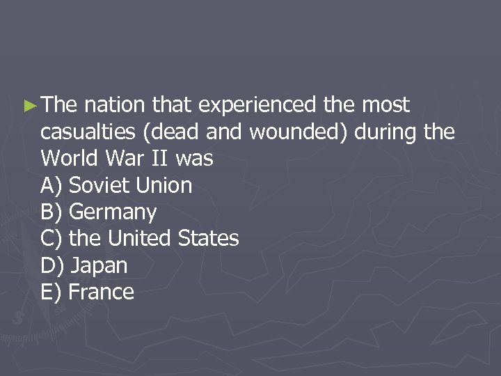 ► The nation that experienced the most casualties (dead and wounded) during the World