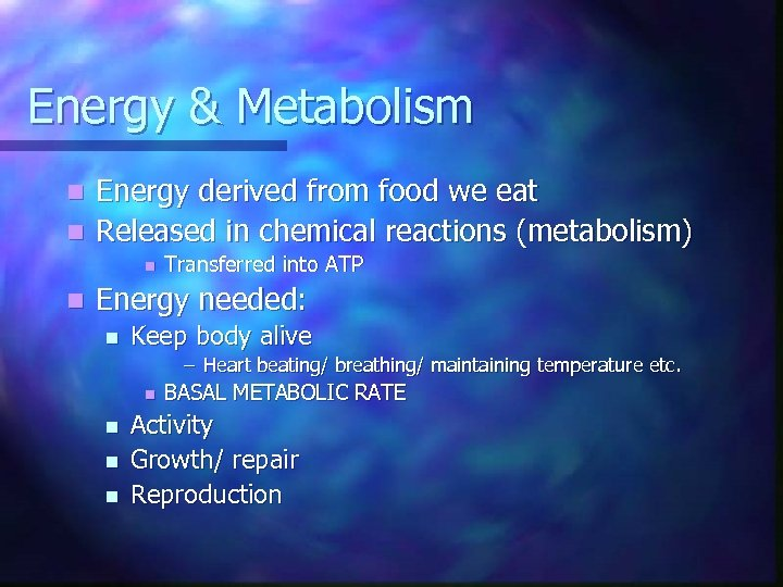 Energy & Metabolism Energy derived from food we eat n Released in chemical reactions