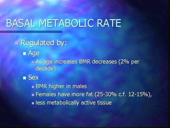 BASAL METABOLIC RATE n Regulated n Age n n by: As age increases BMR