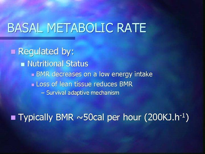 BASAL METABOLIC RATE n Regulated n by: Nutritional Status BMR decreases on a low