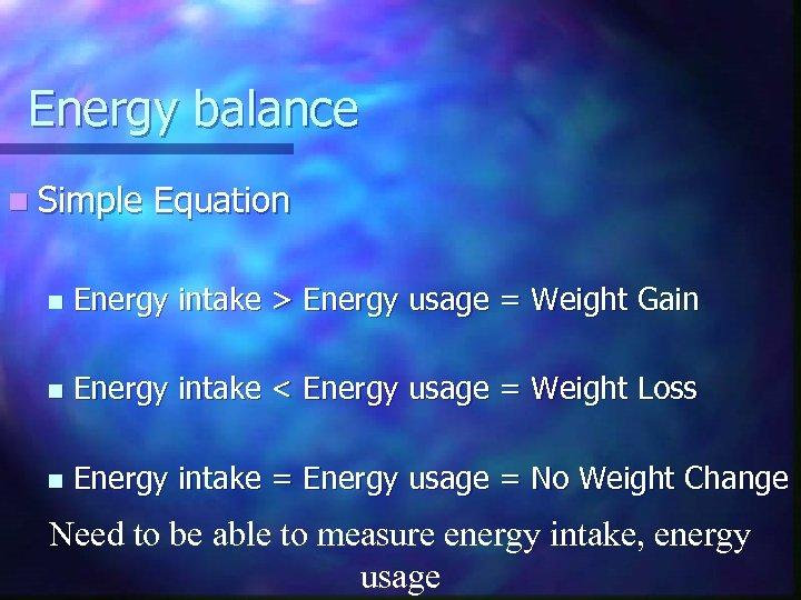 Energy balance n Simple Equation n Energy intake > Energy usage = Weight Gain