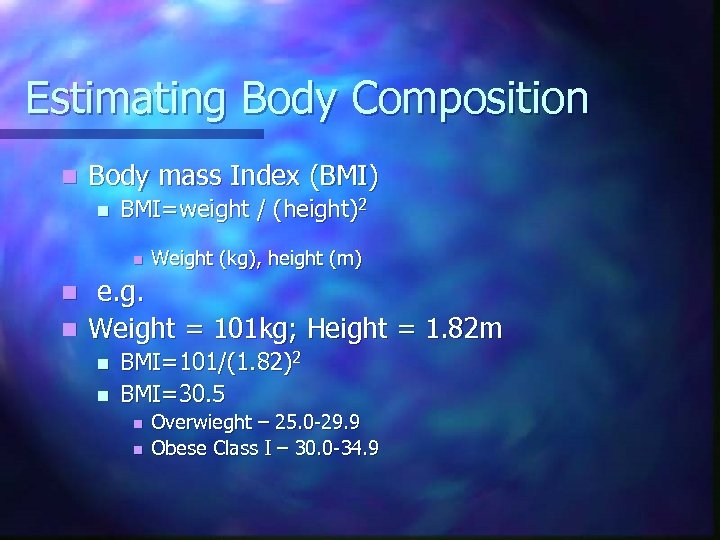 Estimating Body Composition n Body mass Index (BMI) n BMI=weight / (height)2 n Weight