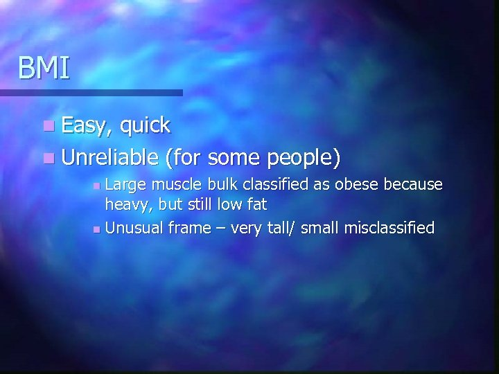 BMI n Easy, quick n Unreliable (for some people) Large muscle bulk classified as