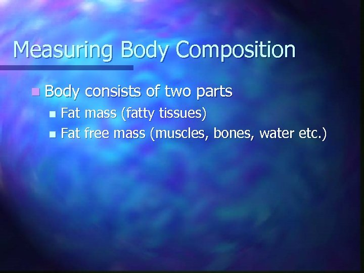 Measuring Body Composition n Body consists of two parts Fat mass (fatty tissues) n