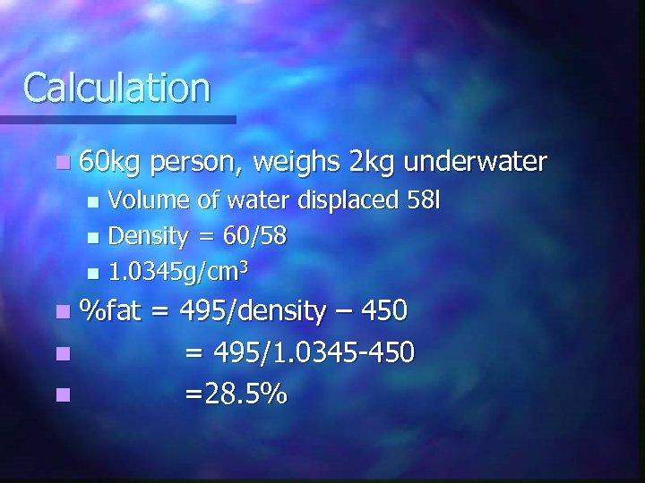 Calculation n 60 kg person, weighs 2 kg underwater Volume of water displaced 58