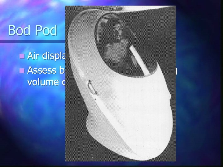 Bod Pod n Air displacement method n Assess body volume by measuring volume of