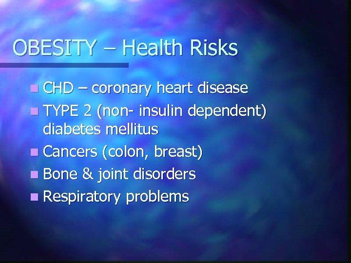 OBESITY – Health Risks n CHD – coronary heart disease n TYPE 2 (non-