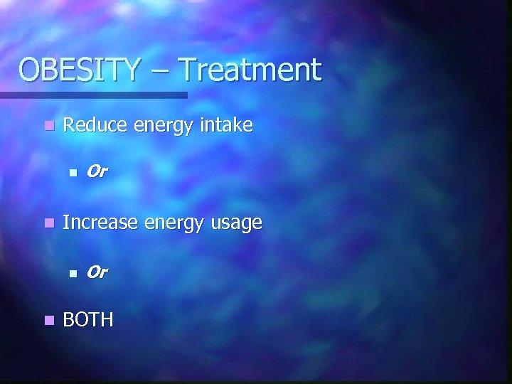OBESITY – Treatment n Reduce energy intake n n Increase energy usage n n