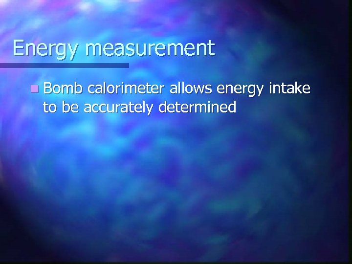 Energy measurement n Bomb calorimeter allows energy intake to be accurately determined