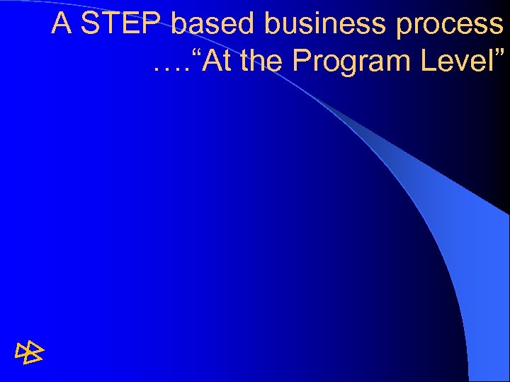 "A STEP based business process …. ""At the Program Level"""