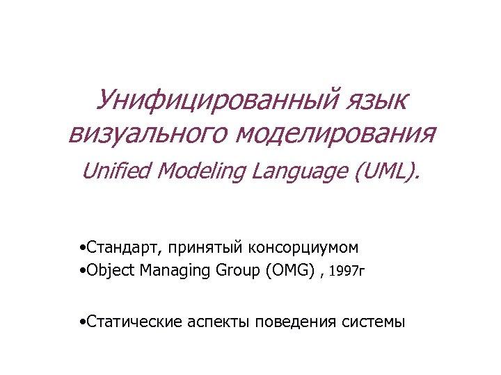 Унифицированный язык визуального моделирования Unified Modeling Language (UML). • Стандарт, принятый консорциумом • Object